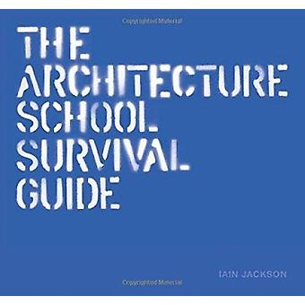 The Architecture School Survival Guide by Iain Jackson - 978178067579