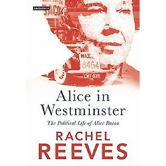 Alice in Westminster - The Political Life of Alice Bacon by Rachel Ree