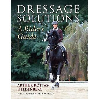 Dressage Solutions - A Rider's Guide by Arthur Kottas-Heldenburg - And