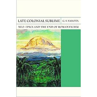 Late Colonial Sublime - Neo-Epics and the End of Romanticism by G. S.