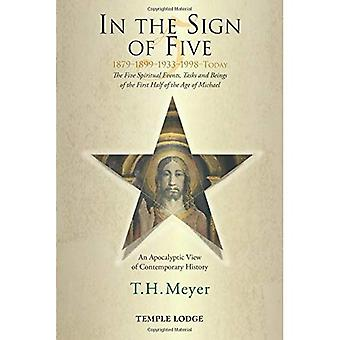 In the Sign of Five: 1879-1899-1933-1998 -Today: The Five Spiritual Events, Tasks and Beings of the First Half...