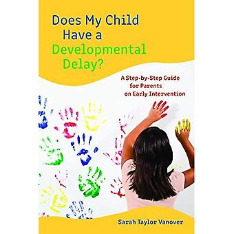Does My Child Have a Developmental Delay?: A Step-by-Step Guide for Parents on Early Intervention