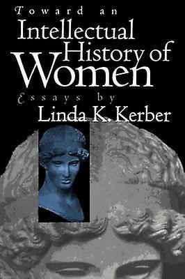 Toward an Intellectual History of femmes Essays by Linda K. Kerber by Kerber & Linda K.