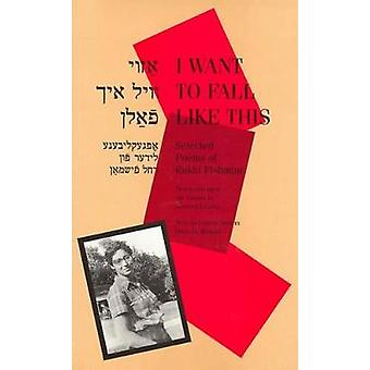 I Want to Fall Like This Selected Poems of Rukhl Fishman a Bilingual Edition by Fishman & Rukhl