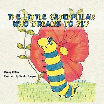 The Little Caterpillar Who Dreams to Fly by Colon & Danny