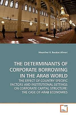 THE DETERMINANTS OF CORPORATE BORROWING IN THE ARAB WORLD THE EFFECT OF COUNTRY SPECIFIC FACTORS AND INSTITUTIONAL SETTINGS ON CORPORATE CAPITAL STRUCTURE THE CASE OF ARAB ECONOMIES by Alimari & Mounther H. Barakat
