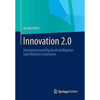 Innovation 2.0 Unternehmenserfolg Durch Intelligentes Und Effizientes Innovieren by Noe & Manfred