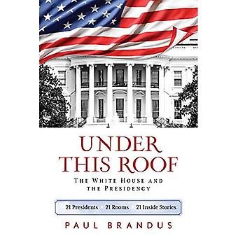 Under This Roof: The White� House and the Presidency--21 Presidents, 21 Rooms, 21 Inside Stories