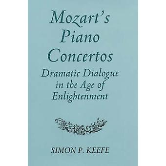 Mozarts Piano Concertos Dramatic Dialogue in the Age of Enlightenment by Keefe & Simon P.