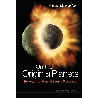 On the Origin of Planets - By Means of Natural Simple Processes by Mic
