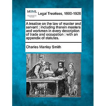 A treatise on the law of master and servant  including therein masters and workmen in every description of trade and occupation  with an appendix of statutes. by Smith & Charles Manley