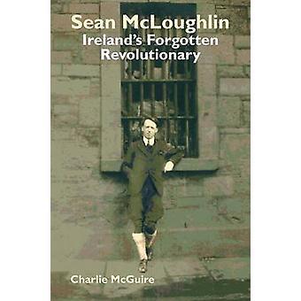 Sean McLoughlin Irelands Forgotten Revolutionary by McGuire & Charlie