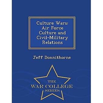 Culture Wars Air Force Culture and CivilMilitary Relations  War College Series by Donnithorne & Jeff