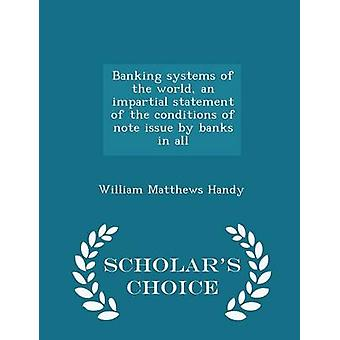 Banking systems of the world an impartial statement of the conditions of note issue by banks in all  Scholars Choice Edition by Handy & William Matthews