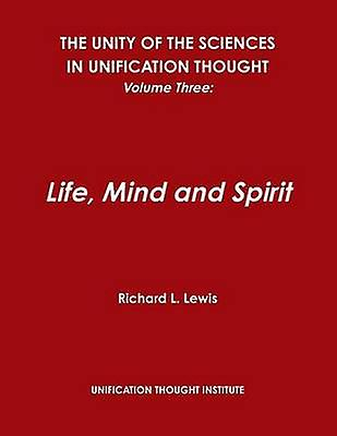 The Unity of the Sciences in Unification Thought Volume Three Life Mind and Spirit by Lewis & Richard L.