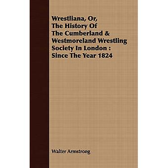 Wrestliana Or The History Of The Cumberland  Westmoreland Wrestling Society In London  Since The Year 1824 by Armstrong & Walter