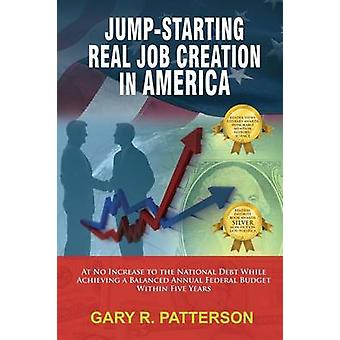 JumpStarting Real Job Creation in America At No Increase to the National Debt While Achieving a Balanced Annual Federal Budget Within Five Years by Patterson & Gary R.