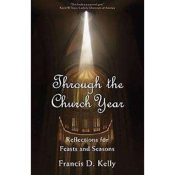 Through the Church Year Reflections for Feasts and Seasons by Kelly & Francis D.