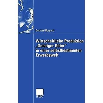 Wirtschaftliche Produktion Geistiger Gter in einer selbstbestimmten Erwerbswelt by Borgard & Gerhard
