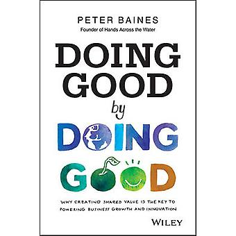 Doing Good by Doing Good - Why Creating Shared Value is the Key to Pow