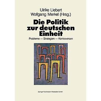 Die Politik zur deutschen Einheit  Probleme  Strategien  Kontroversen by Liebert & Ulrike