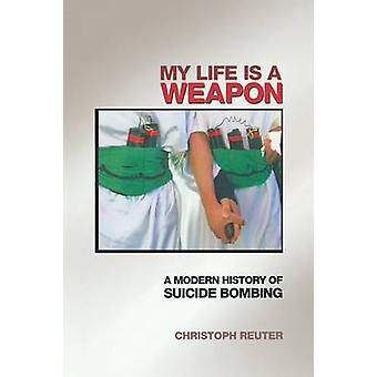 My Life Is a Weapon - A Modern History of Suicide Bombing by Christoph