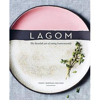 Lagom - The Swedish art of eating harmoniously by Steffi Knowles-Delln