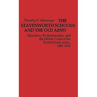 The Leavenworth Schools and the Old Army Education Professionalism and the Officer Corps of the United States Army 18811918 by Nenninger & Timothy K.