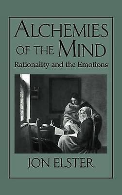 Alchemies of the Mind Rationality and the Emotions by Elster & Jon