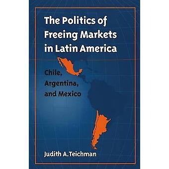 Politik att frigöra marknader i Latinamerika Chile Argentina och Mexiko av Teichman & Judith A.