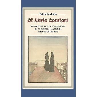Of Little Comfort War Widows Fallen Soldiers and the Remaking of the Nation after the Great War by Kuhlman & Erika