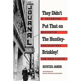 They Didnt Put That on the HuntleyBrinkley A Vagabond Reporter Encounters the New South by James & Hunter