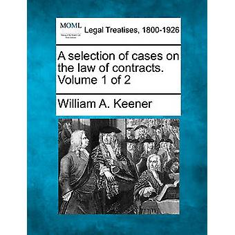 A selection of cases on the law of contracts. Volume 1 of 2 by Keener & William A.