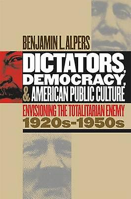 Dictators Democracy and American Public Culture Envisioning the Totalitarian Enemy 1920s1950s by Alpers & Benjamin L.