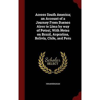 Across South America an Account of a Journey From Buenos Aires to Lima by way of Potos With Notes on Brazil Argentina Bolivia Chile and Peru by Bingham & Hiram