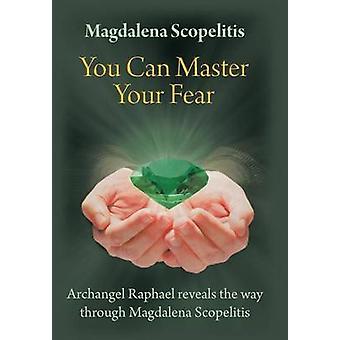 Vous pouvez maîtriser votre peur Archange Raphael révèle le chemin à travers de Magdalena Scopelitis par Scopelitis & Magdalena