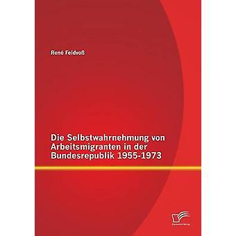 Die Selbstwahrnehmung Von Arbeitsmigranten in Der Bundesrepublik 19551973 by Feldvoss & Rene