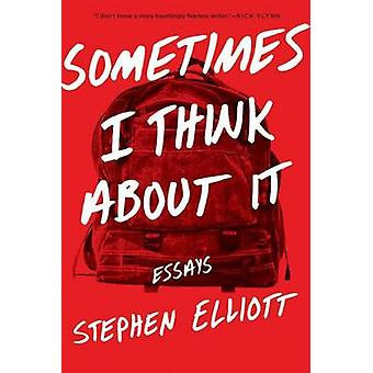Sometimes I Think about It - Essays by Stephen Elliott - 9781555977757