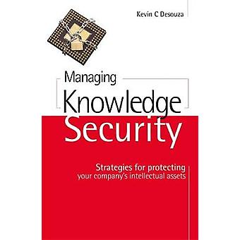 Managing Knowledge Security Strategies for Protecting Your Companys Intellectual Assets by Desouza & Kevin C.