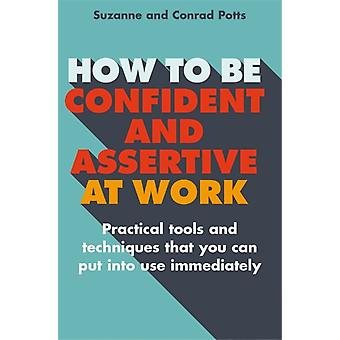 How to be Confident and Assertive at Work: Practical tools and techniques that you can put into use immediately (Paperback) by Potts Conrad Potts Suzanne