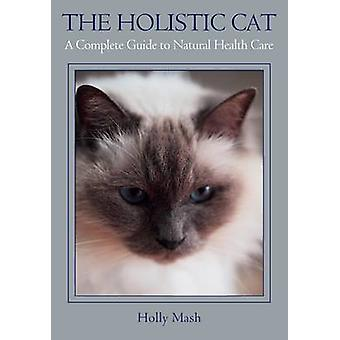 The Holistic Cat - A Complete Guide to Natural Health Care by Holly Ma
