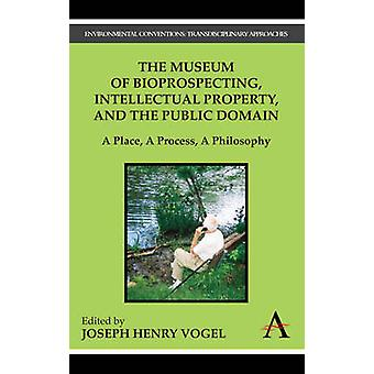 The Museum of Bioprospecting Intellectual Property and the Public Domain A Place A Process A Philosophy by Vogel & Joseph Henry
