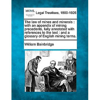 Das Gesetz von Minen und Mineralstoffen mit einem Anhang von Bergbau Präzedenzfälle vollständig kommentiert mit Hinweisen auf den Text und ein Glossar englische Bergbau. von Bainbridge & William