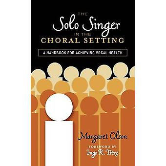 The Solo Singer in the Choral Setting A Handbook for Achieving Vocal Health by Olson & Margaret