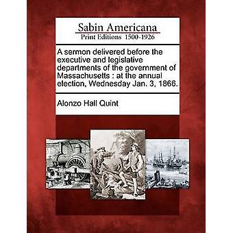 En prædiken leveret før de udøvende og lovgivende afdelinger af regeringen i Massachusetts ved den årlige valg onsdag Jan. 3 1866. af Quint & Alonzo Hall