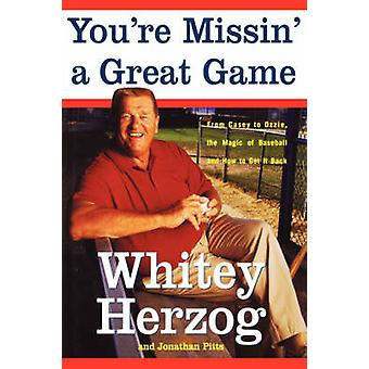 Youre Missin a Great Game From Casey to Ozzie the Magic of Baseball and How to Get It Back by Herzog & Whitey