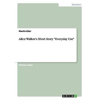 Alice Walkers Short Story Everyday Use by Eder & Martin