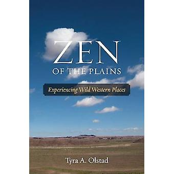 Zen of the Plains - Experiencing Wild Western Places by Tyra A. Olstad