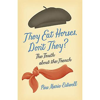 They Eat Horses - Don't They? - The Truth About the French by Piu Mari