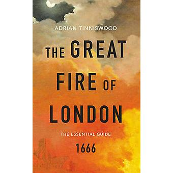The Great Fire of London - The Essential Guide by Adrian Tinniswood -